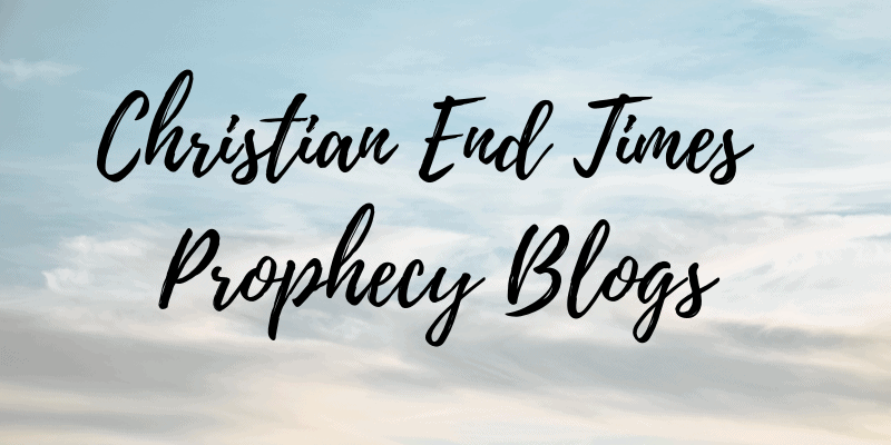 Christian End Times Prophecy Blogs